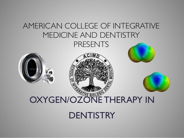 AMERICAN COLLEGE OF INTEGRATIVE MEDICINE AND DENTISTRY  PRESENTS OXYGEN/OZONE THERAPY IN DENTISTRY