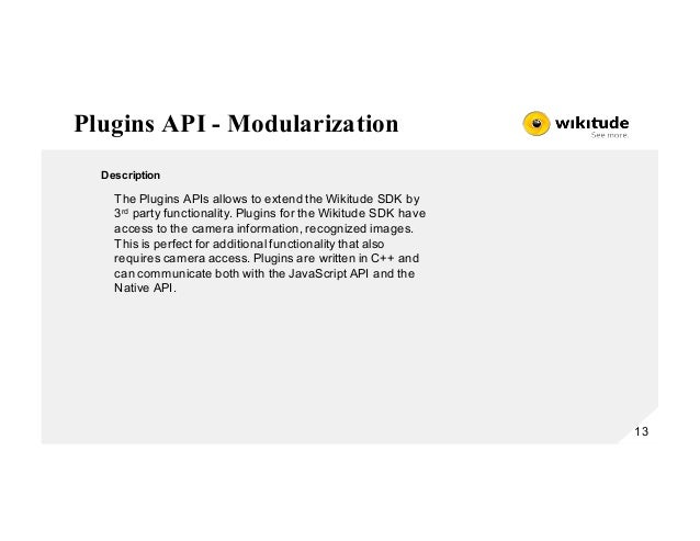 Plugins API - Modularization 13 Description The Plugins APIs allows to extend the Wikitude SDK by 3rd party functionality....