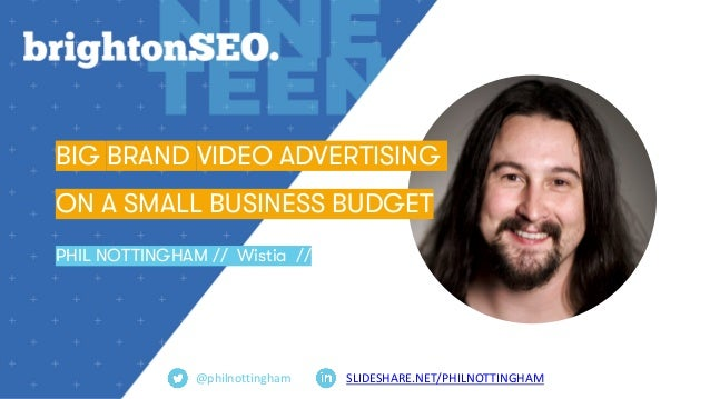 SLIDESHARE.NET/PHILNOTTINGHAM@philnottingham BIG BRAND VIDEO ADVERTISING ON A SMALL BUSINESS BUDGET PHIL NOTTINGHAM // Wis...