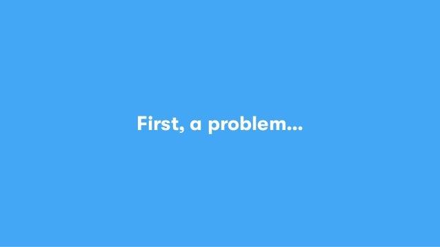 First, a problem…
