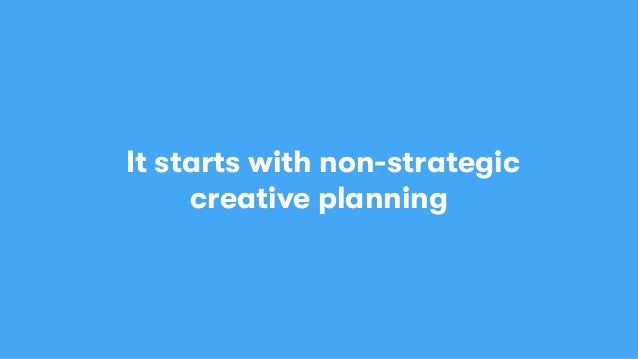 It starts with non-strategic creative planning