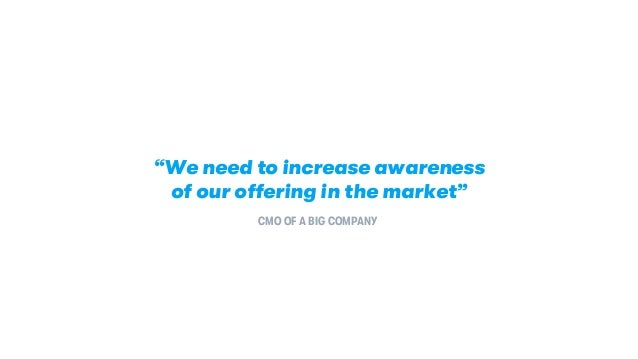 """""""We need to increase awareness of our offering in the market"""" CMO OF A BIG COMPANY"""