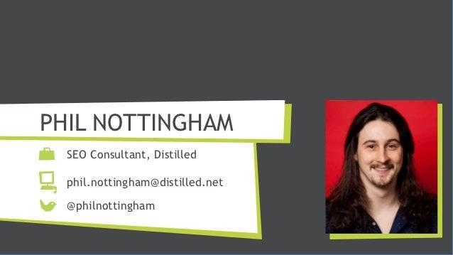 PHIL NOTTINGHAM  SEO Consultant, Distilled  phil.nottingham@distilled.net  @philnottingham
