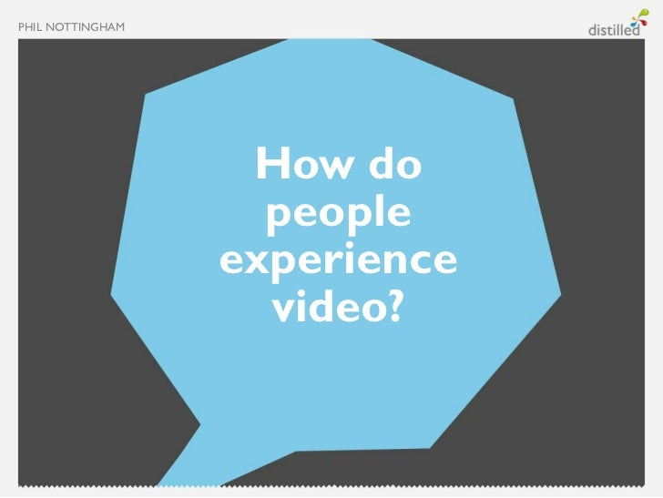 PHIL NOTTINGHAM                   How do                    people                  experience                    video?