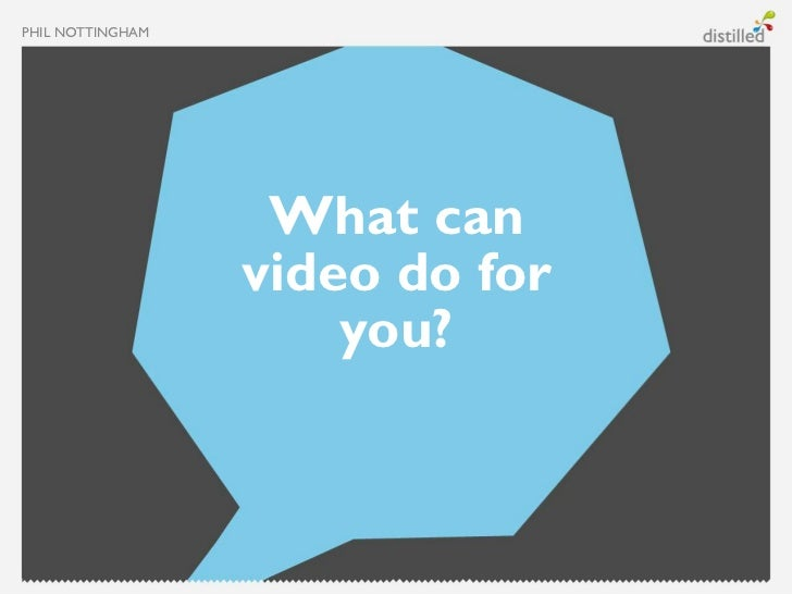 PHIL NOTTINGHAM                   What can                  video do for                      you?