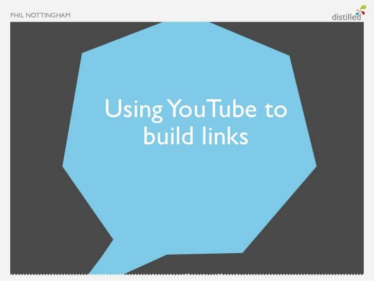 PHIL NOTTINGHAM                  Using YouTube to                     build links