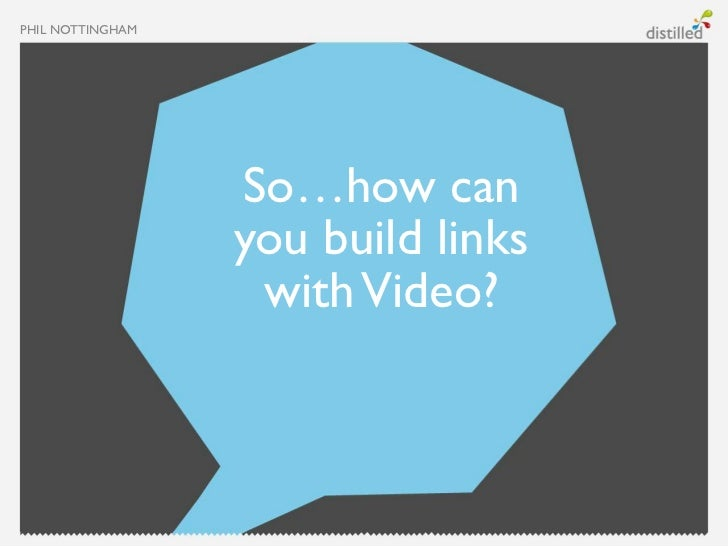 PHIL NOTTINGHAM                  So…how can                  you build links                   with Video?