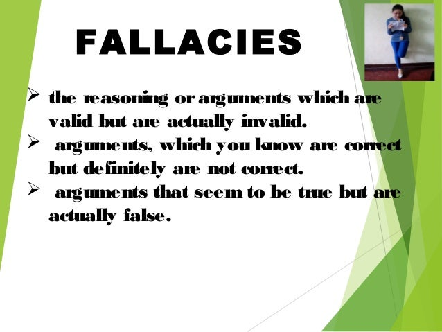 FALLACIES  the reasoning orarguments which are valid but are actually invalid.  arguments, which you know are correct bu...