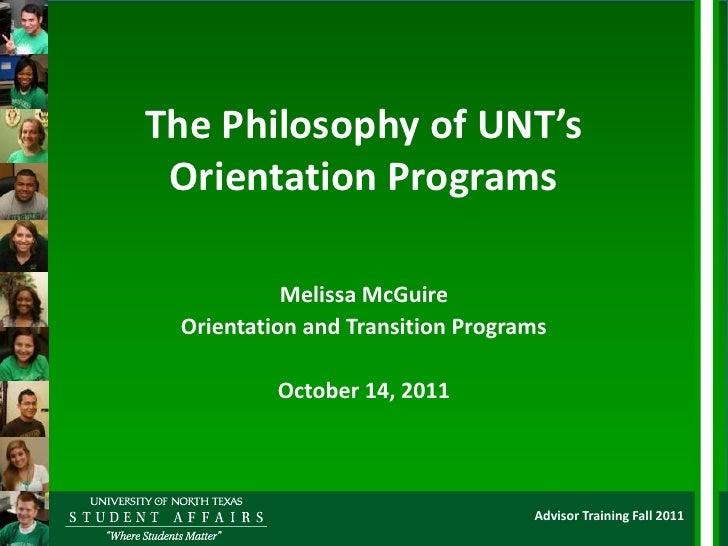 The Philosophy of UNT's Orientation Programs           Melissa McGuire Orientation and Transition Programs          Octobe...