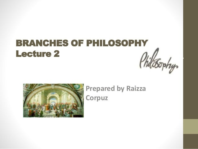 BRANCHES OF PHILOSOPHY Lecture 2 Prepared by Raizza Corpuz