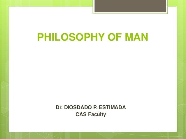 PHILOSOPHY OF MAN Dr. DIOSDADO P. ESTIMADA CAS Faculty