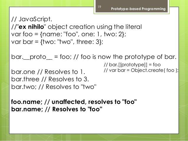 "19 Prototype-based Programming  // JavaScript.  //""ex nihilo"" object creation using the literal  var foo = {name: ""foo"", o..."