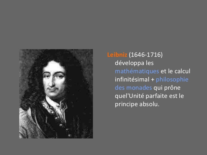 Leibniz (1646-1716)  développa les mathématiques et le calcul infinitésimal + philosophie des monades qui prône quel'Unité...
