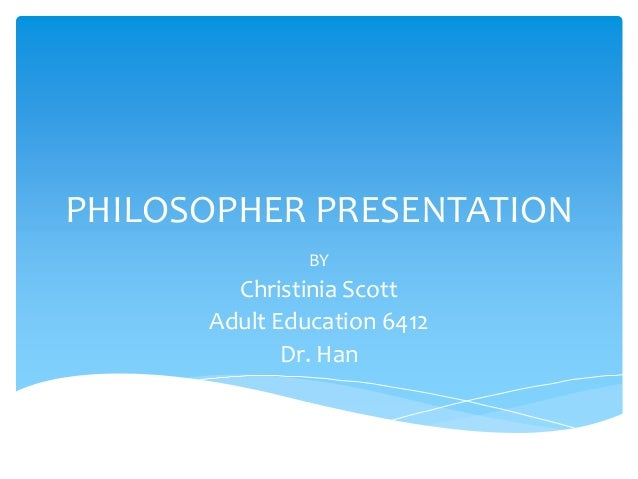 PHILOSOPHER PRESENTATION BY Christinia Scott Adult Education 6412 Dr. Han