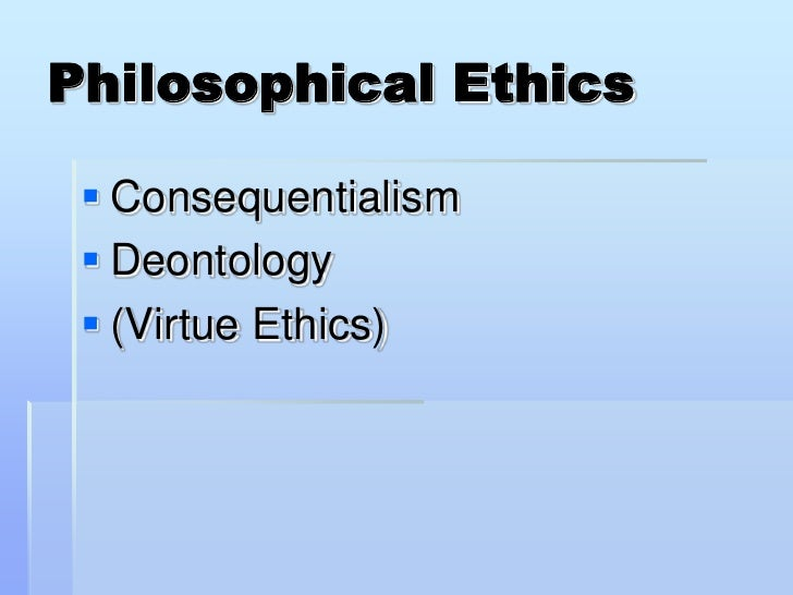 Philosophical Ethics    Consequentialism   Deontology   (Virtue Ethics)