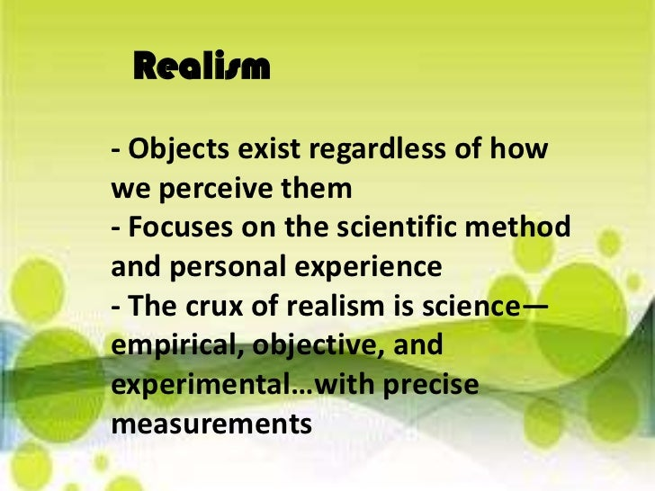 Realism <br />- Objects exist regardless of how we perceive them- Focuses on the scientific method and personal experience...