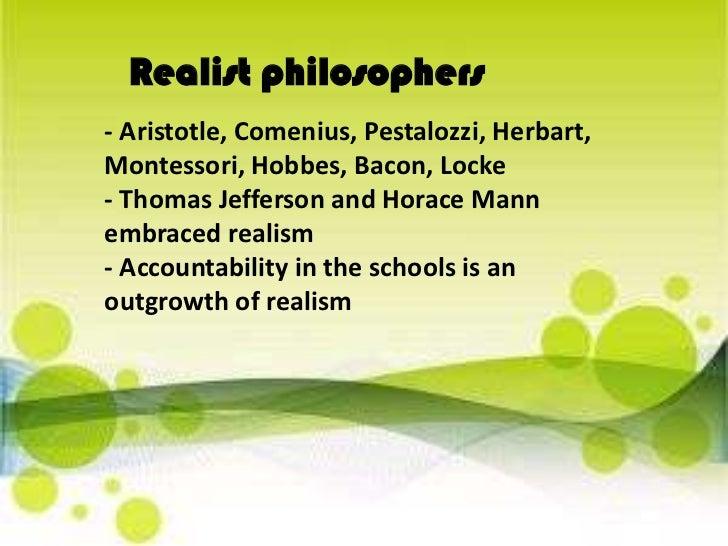 Realist philosophers<br />- Aristotle, Comenius, Pestalozzi, Herbart, Montessori, Hobbes, Bacon, Locke- Thomas Jefferson a...