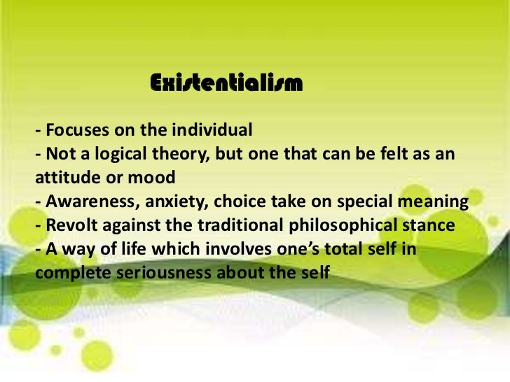 Existentialism<br />- Focuses on the individual- Not a logical theory, but one that can be felt as an attitude or mood- Aw...