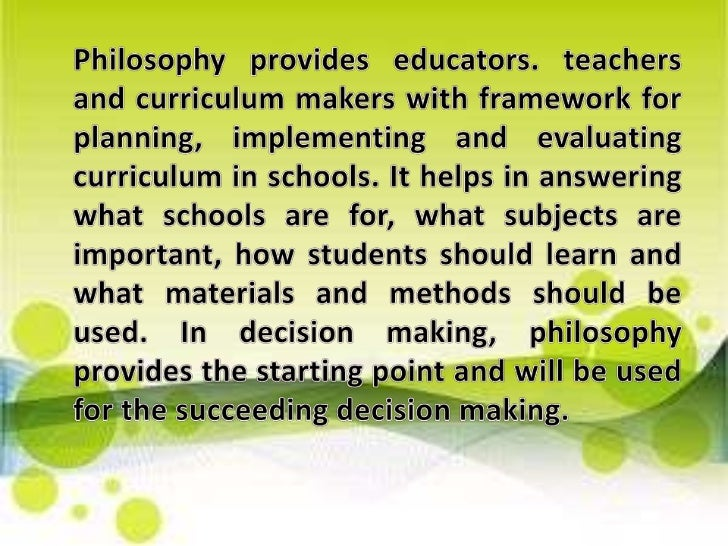 Philosophy provides educators. teachers and curriculum makers with framework for planning, implementing and evaluating cur...