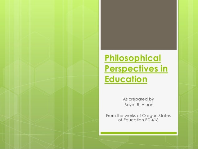Philosophical Perspectives in Education As prepared by Boyet B. Aluan From the works of Oregon States of Education ED 416