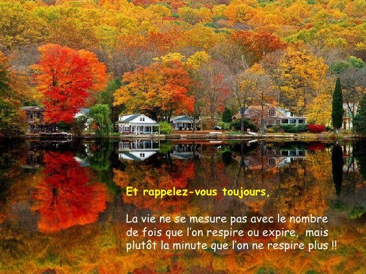 Et rappelez-vous toujours, La vie ne se mesure pas avec le nombre de fois que l'on respire ou expire,  mais plutôt la minu...