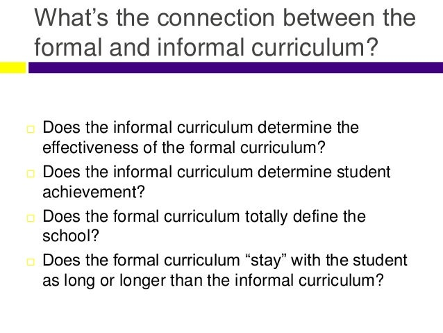 differentiate among the formal informal and hidden curriculum The formal curriculum is planned by a specific group of people to meet required and necessary needs the informal curriculum is not planned, it's randomly done.
