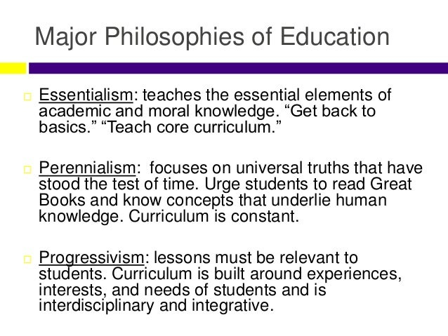 the aim purpose of essentialism and progressivism educational philosophies Grounded in our general philosophy a philosophy of education should address the following questions: what is the purpose of education progressivism (liberal) and essentialism (conservative) are the most popular progressive ideas are contrasted with christianity on p 2 of this handout.
