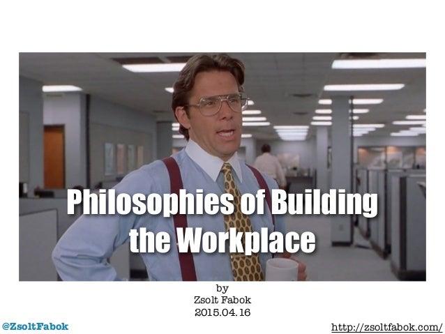 Philosophies of Building the Workplace @ZsoltFabok by Zsolt Fabok 2015.04.16 ! http://zsoltfabok.com/