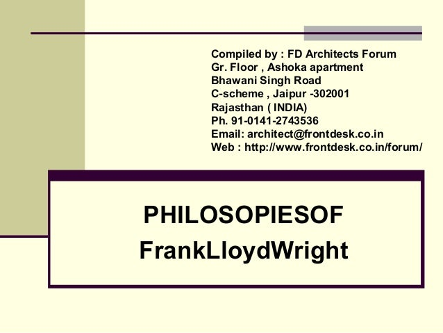 PHILOSOPIESOF FrankLloydWright Compiled by : FD Architects Forum Gr. Floor , Ashoka apartment Bhawani Singh Road C-scheme ...