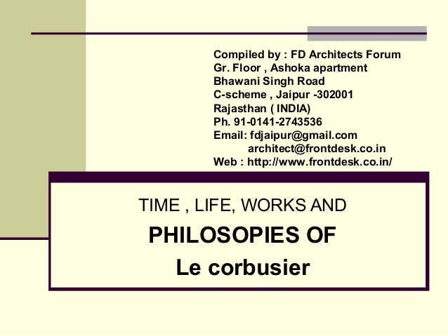 TIME , LIFE, WORKS AND PHILOSOPIES OF Le corbusier Compiled by : FD Architects Forum Gr. Floor , Ashoka apartment Bhawani ...