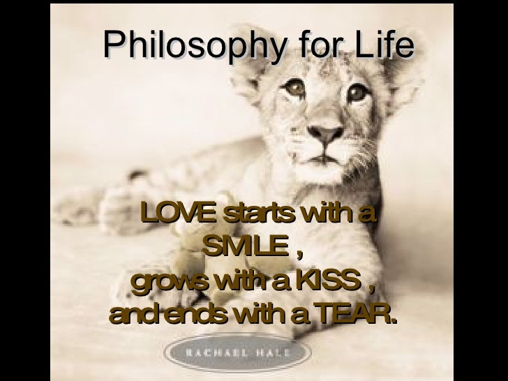 LOVE starts with a SMILE ,  grows with a KISS ,  and ends with a TEAR.   Philosophy for Life