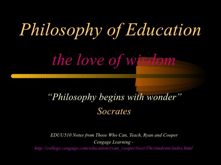"Philosophy of Education the love of wisdom "" Philosophy begins with wonder"" Socrates EDUU510 Notes from Those Who Can, Tea..."