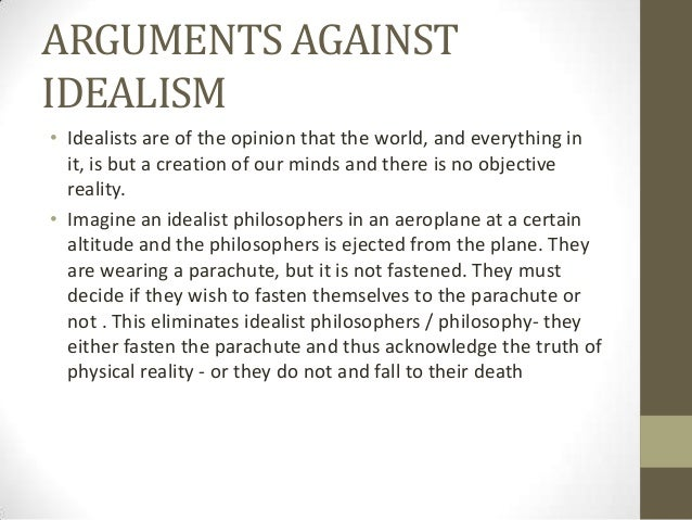 the arguments against realism and idealism There are no good arguments against as shown by all the ones given here: all are logically groundless and so can carry to weight they also overlook the problem that realism is a mode of idealism and no the antothesis realism is idealism without thought there needs to be no argument against either position.