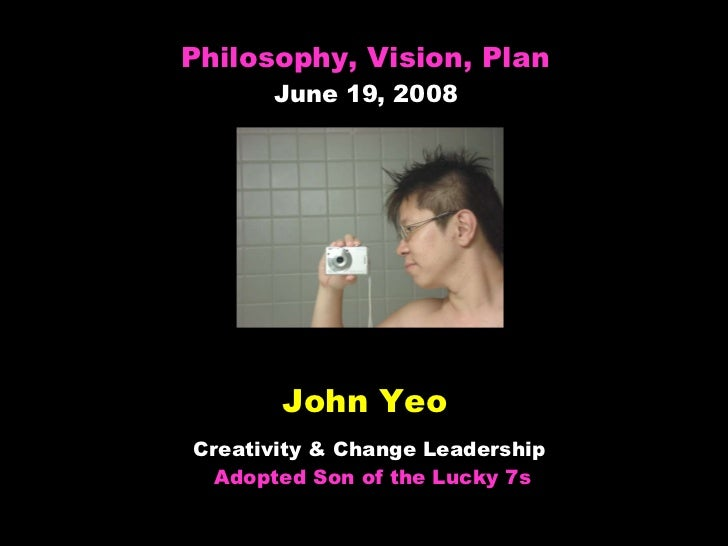 John Yeo Creativity & Change Leadership  Adopted Son of the Lucky 7s Philosophy, Vision, Plan June 19, 2008