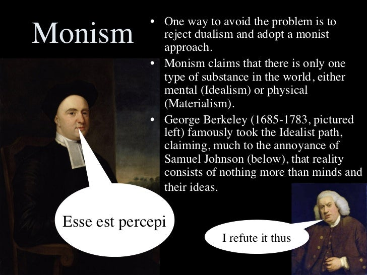 monistic and idealistic view of the world in to be is to be percieved by george berkeley This is the view that the only reality is the ideal world george berkeley was an anglican bishop from ireland who challenged the irrationality of the notion that matter exists autonomously outside the berkeley explicates that all physical objects are perceived via.