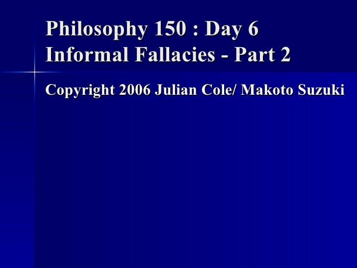 Philosophy 150 : Day 6 Informal Fallacies - Part 2 <ul><li>Copyright 2006 Julian Cole/ Makoto Suzuki </li></ul>