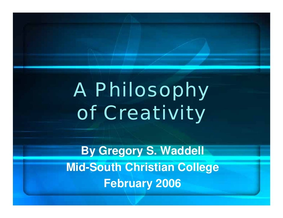 philosophy of creativity The philosophy of creativity is a collection of new essays which integrates philosophical insights with empirical research these essays explore creativity in.