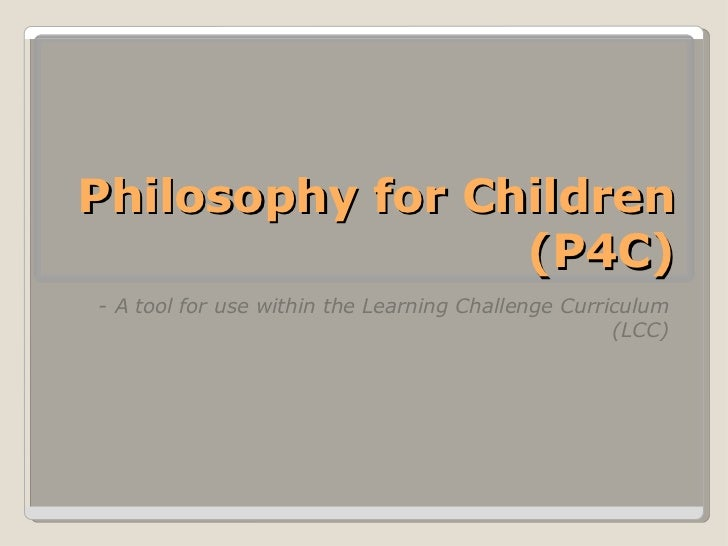 Philosophy for Children (P4C) <ul><li>- A tool for use within the Learning Challenge Curriculum (LCC) </li></ul>