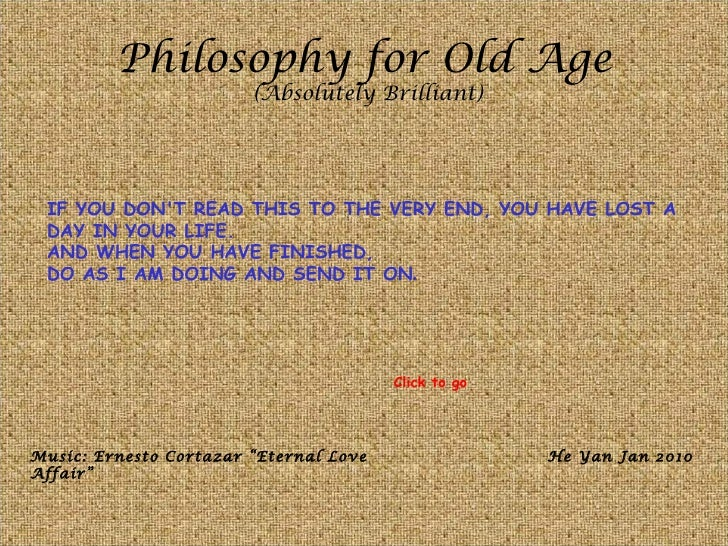 Philosophy for Old Age (Absolutely Brilliant) IF YOU DON'T READ THIS TO THE VERY END, YOU HAVE LOST A DAY IN YOUR LIFE.  A...
