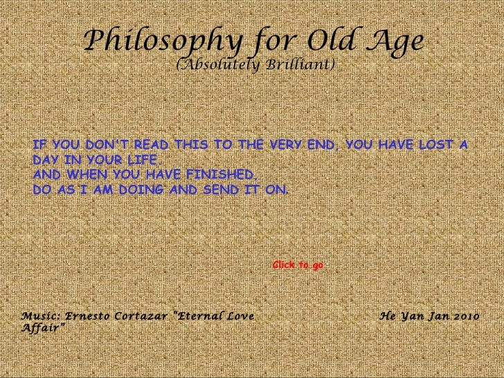 Philosophy for Old Age                        (Absolutely Brilliant) IF YOU DONT READ THIS TO THE VERY END, YOU HAVE LOST ...