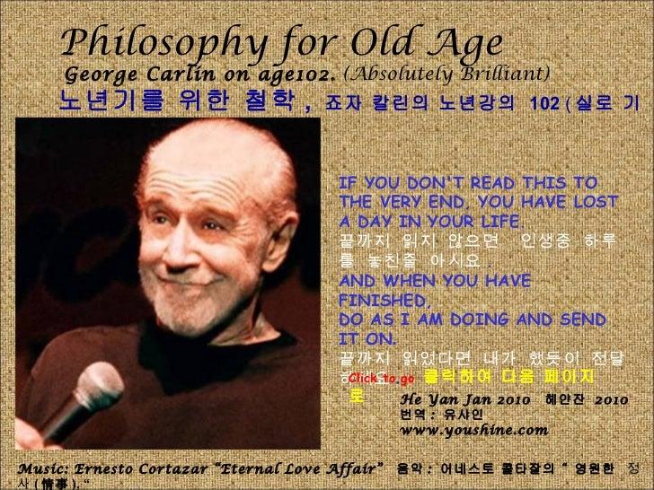 Philosophy for Old Age George Carlin on age102.  (Absolutely Brilliant) 노년기를 위한 철학 ,  죠자 칼린의 노년강의  102  ( 실로 기지가 넘치네요 .) I...