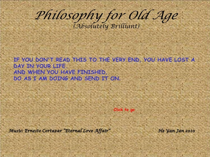 Philosophy for Old Age                            (Absolutely Brilliant)  IF YOU DONT READ THIS TO THE VERY END, YOU HAVE ...