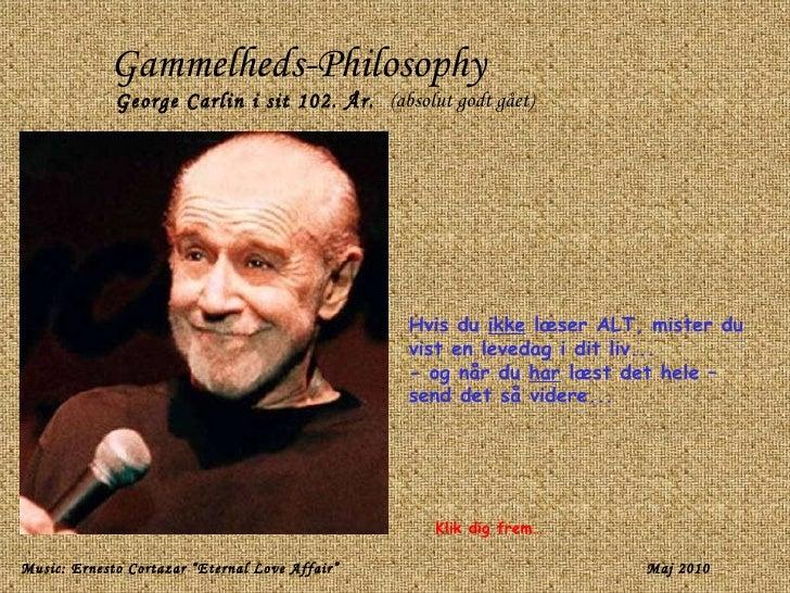 Gammelheds-Philosophy George Carlin i sit 102. År.   (absolut godt gået) Hvis du  ikke  læser ALT, mister du vist en leved...