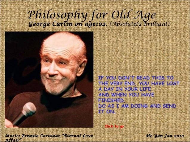 Philosophy for Old Age George Carlin on age102. (Absolutely Brilliant) IF YOU DON'T READ THIS TO THE VERY END, YOU HAVE LO...