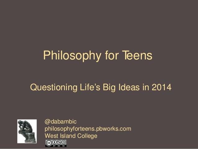 Philosophy for T eens Questioning Life's Big Ideas in 2014  @dabambic philosophyforteens.pbworks.com West Island College