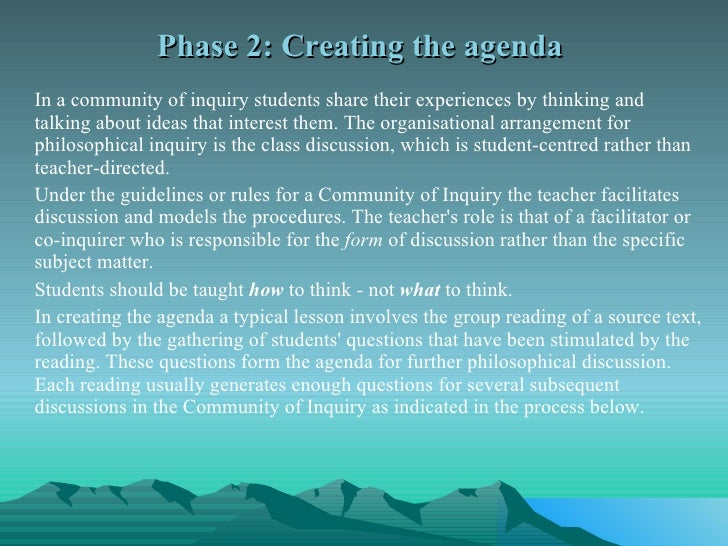 Phase 2: Creating the agenda  <ul><li>In a community of inquiry students share their experiences by thinking and talking a...