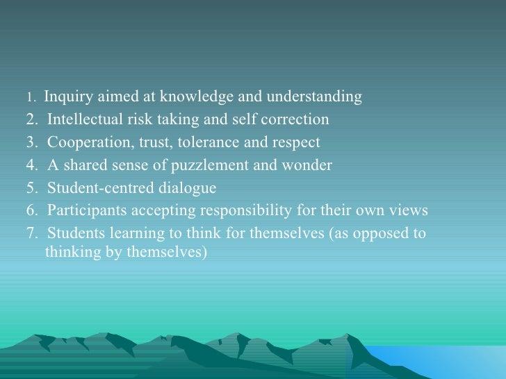 <ul><li>1.  Inquiry aimed at knowledge and understanding  </li></ul><ul><li>2.  Intellectual risk taking and self correcti...