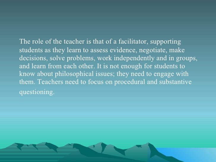 <ul><li>The role of the teacher is that of a facilitator, supporting students as they learn to assess evidence, negotiate,...