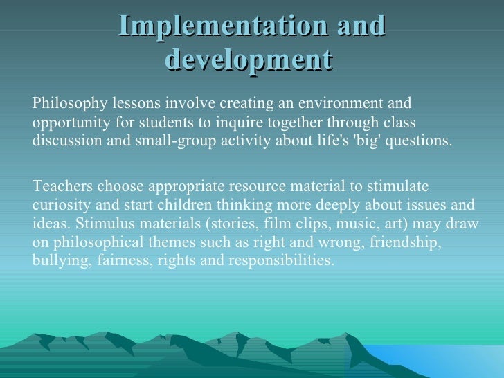 Implementation and development  <ul><li>Philosophy lessons involve creating an environment and opportunity for students to...