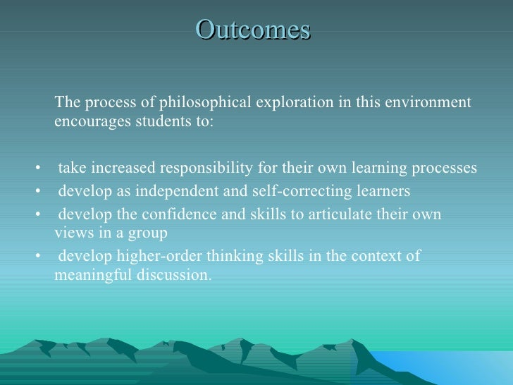 Outcomes  <ul><li>The process of philosophical exploration in this environment encourages students to:  </li></ul><ul><li>...